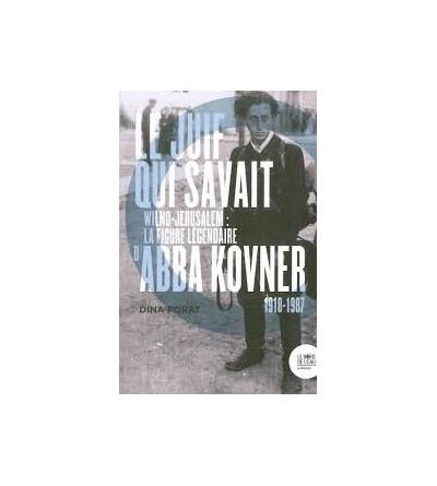 Le Juif qui savait - Wilno-Jérusalem : la figure légendaire d'Abba Kovner (1918-1987)
